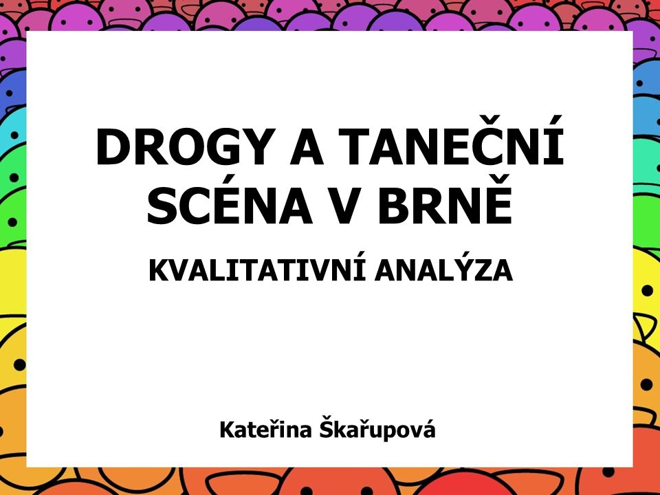 DROGY A TANEČNÍ SCÉNA V BRNĚ KVALITATIVNÍ ANALÝZA Kateřina Škařupová