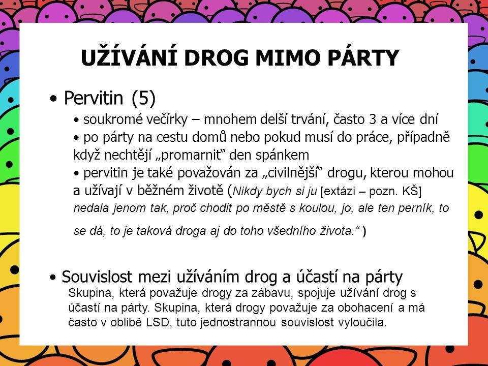 UŽÍVÁNÍ DROG MIMO PÁRTY Pervitin (5) soukromé večírky – mnohem delší trvání, často 3 a více dní po párty na cestu domů nebo pokud musí do práce, přípa