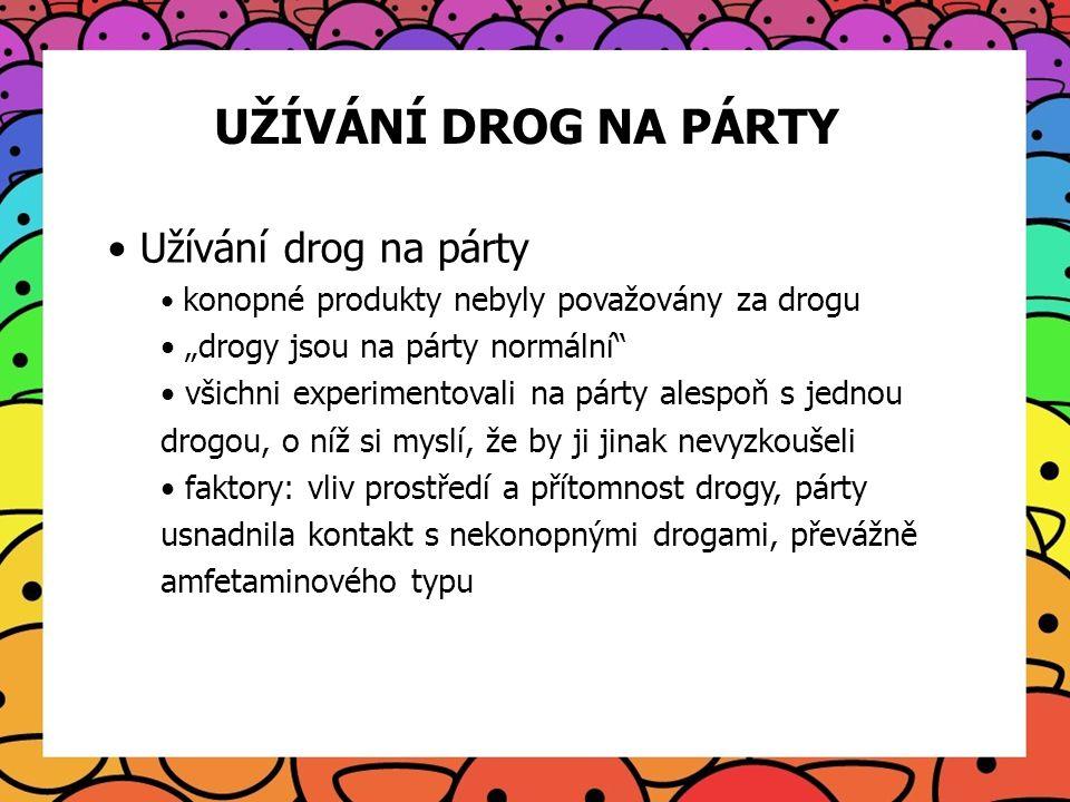"""UŽÍVÁNÍ DROG NA PÁRTY Užívání drog na párty konopné produkty nebyly považovány za drogu """"drogy jsou na párty normální"""" všichni experimentovali na párt"""