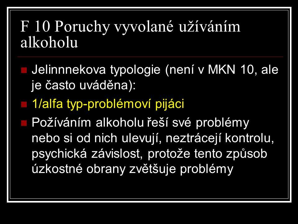 F 10 Poruchy vyvolané užíváním alkoholu Jelinnnekova typologie (není v MKN 10, ale je často uváděna): 1/alfa typ-problémoví pijáci Požíváním alkoholu řeší své problémy nebo si od nich ulevují, neztrácejí kontrolu, psychická závislost, protože tento způsob úzkostné obrany zvětšuje problémy