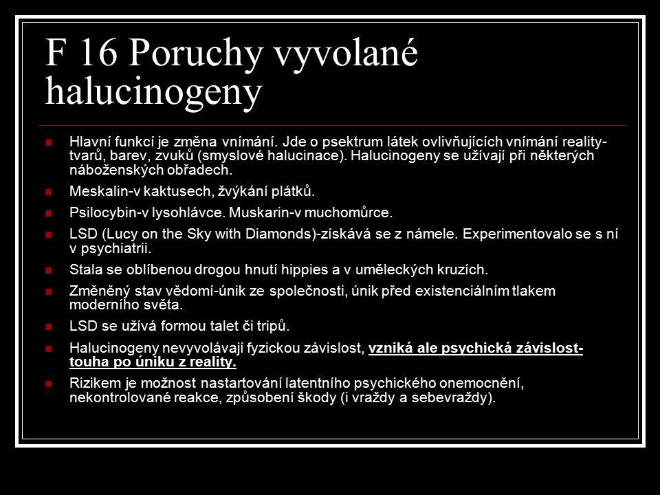 F 16 Poruchy vyvolané halucinogeny Hlavní funkcí je změna vnímání. Jde o psektrum látek ovlivňujících vnímání reality- tvarů, barev, zvuků (smyslové h