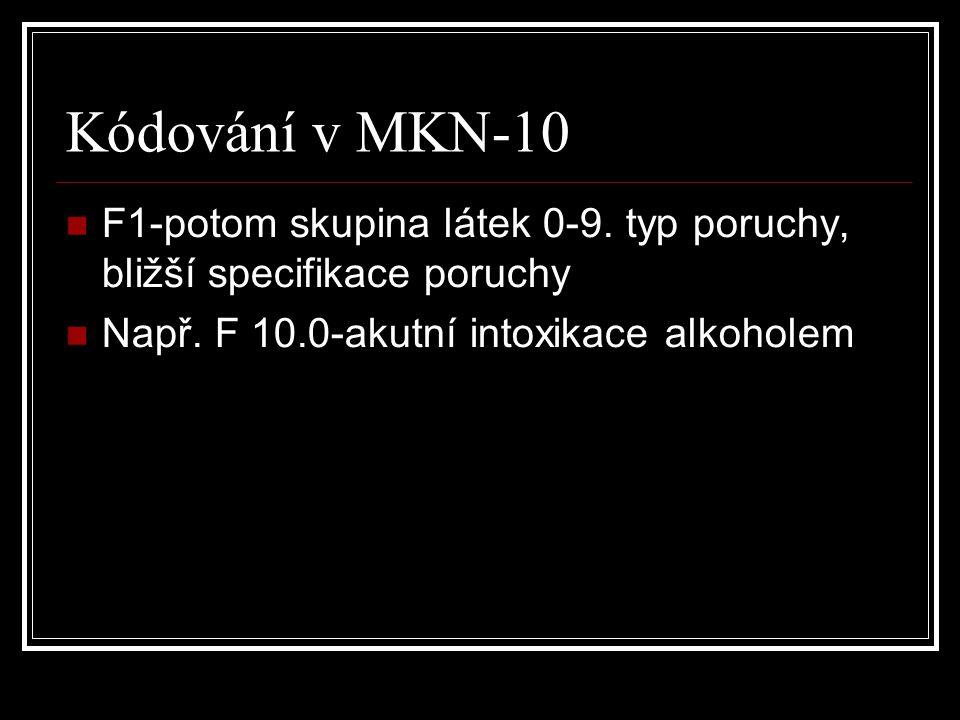 Kódování v MKN-10 F1-potom skupina látek 0-9. typ poruchy, bližší specifikace poruchy Např. F 10.0-akutní intoxikace alkoholem