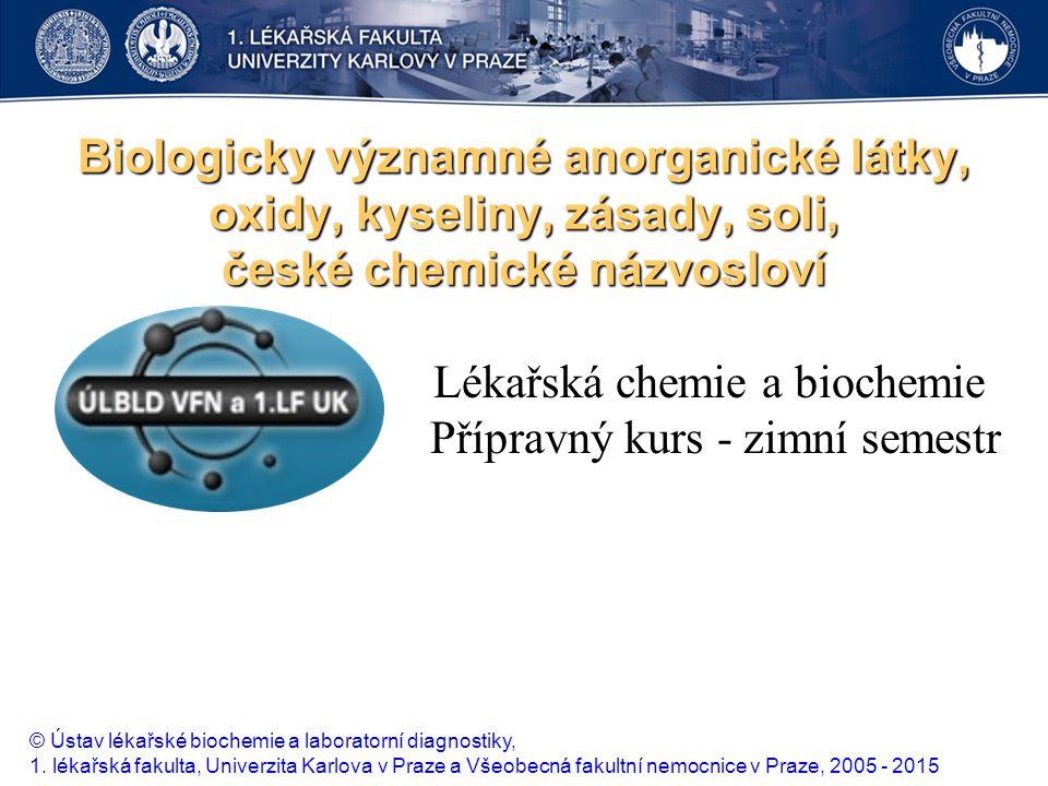 Biologicky významné anorganické látky, oxidy, kyseliny, zásady, soli, české chemické názvosloví Lékařská chemie a biochemie Přípravný kurs - zimní sem