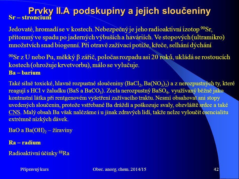 Přípravný kursObec. anorg. chem. 2014/1542 Prvky II.A podskupiny a jejich sloučeniny Sr – stroncium Jedovaté, hromadí se v kostech. Nebezpečný je jeho