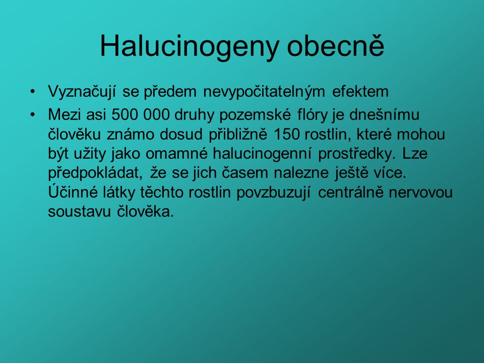 Halucinogeny obecně Vyznačují se předem nevypočitatelným efektem Mezi asi 500 000 druhy pozemské flóry je dnešnímu člověku známo dosud přibližně 150 r