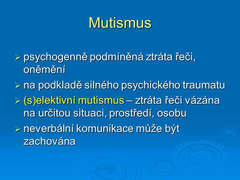 Mutismus  psychogenně podmíněná ztráta řeči, oněmění  na podkladě silného psychického traumatu  (s)elektivní mutismus – ztráta řeči vázána na určit