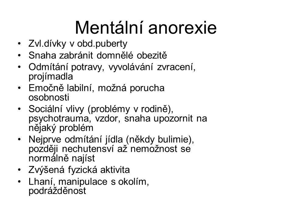 Mentální anorexie Zvl.dívky v obd.puberty Snaha zabránit domnělé obezitě Odmítání potravy, vyvolávání zvracení, projímadla Emočně labilní, možná poruc