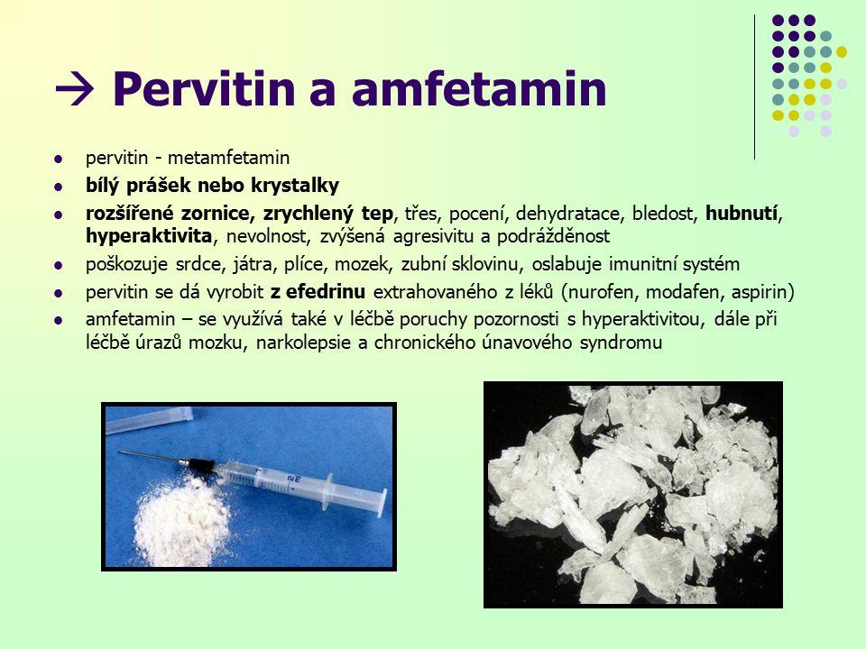  Pervitin a amfetamin pervitin - metamfetamin bílý prášek nebo krystalky rozšířené zornice, zrychlený tep, třes, pocení, dehydratace, bledost, hubnutí, hyperaktivita, nevolnost, zvýšená agresivitu a podrážděnost poškozuje srdce, játra, plíce, mozek, zubní sklovinu, oslabuje imunitní systém pervitin se dá vyrobit z efedrinu extrahovaného z léků (nurofen, modafen, aspirin) amfetamin – se využívá také v léčbě poruchy pozornosti s hyperaktivitou, dále při léčbě úrazů mozku, narkolepsie a chronického únavového syndromu