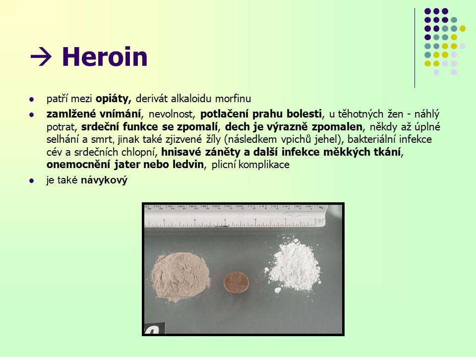  Heroin patří mezi opiáty, derivát alkaloidu morfinu zamlžené vnímání, nevolnost, potlačení prahu bolesti, u těhotných žen - náhlý potrat, srdeční funkce se zpomalí, dech je výrazně zpomalen, někdy až úplné selhání a smrt, jinak také zjizvené žíly (následkem vpichů jehel), bakteriální infekce cév a srdečních chlopní, hnisavé záněty a další infekce měkkých tkání, onemocnění jater nebo ledvin, plicní komplikace je také návykový