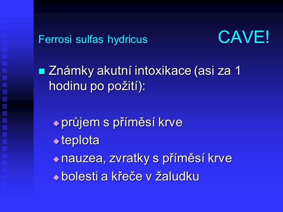 Ferrosi sulfas hydricus CAVE! Známky akutní intoxikace (asi za 1 hodinu po požití): Známky akutní intoxikace (asi za 1 hodinu po požití):  průjem s p