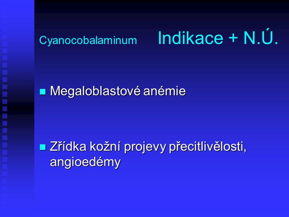 Cyanocobalaminum Indikace + N.Ú. Megaloblastové anémie Megaloblastové anémie Zřídka kožní projevy přecitlivělosti, angioedémy Zřídka kožní projevy pře