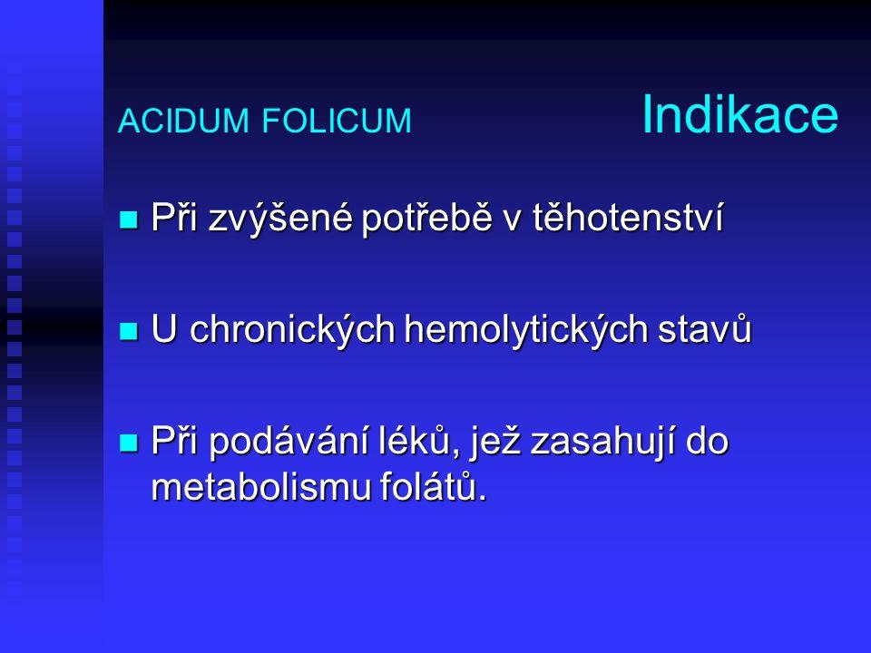 ACIDUM FOLICUM Indikace Při zvýšené potřebě v těhotenství Při zvýšené potřebě v těhotenství U chronických hemolytických stavů U chronických hemolytick