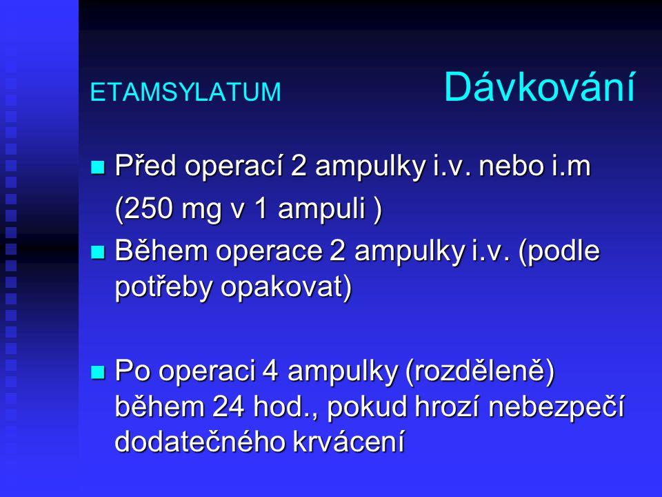 ETAMSYLATUM Dávkování Před operací 2 ampulky i.v. nebo i.m Před operací 2 ampulky i.v. nebo i.m (250 mg v 1 ampuli ) Během operace 2 ampulky i.v. (pod