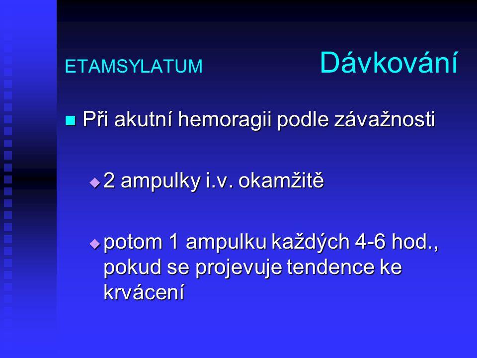 ETAMSYLATUM Dávkování Při akutní hemoragii podle závažnosti Při akutní hemoragii podle závažnosti  2 ampulky i.v. okamžitě  potom 1 ampulku každých
