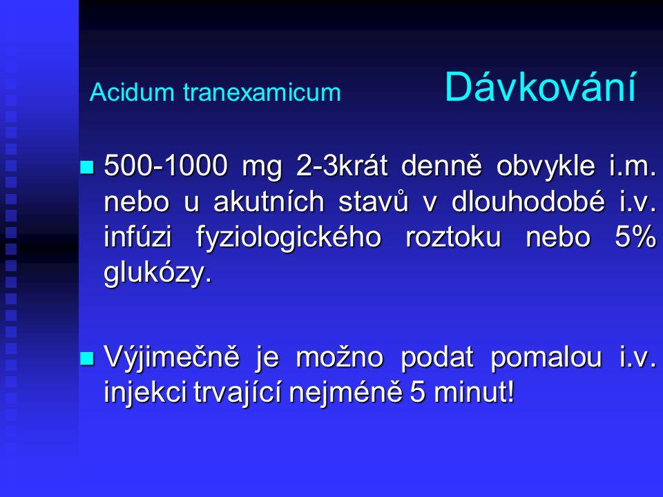 Acidum tranexamicum Dávkování 500-1000 mg 2-3krát denně obvykle i.m. nebo u akutních stavů v dlouhodobé i.v. infúzi fyziologického roztoku nebo 5% glu