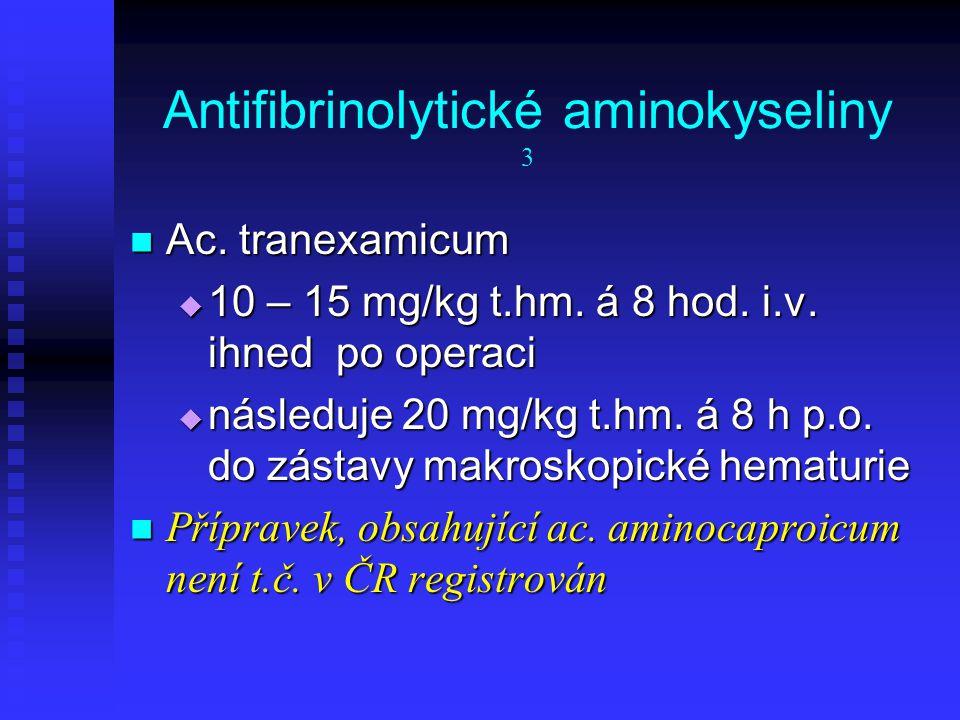 Antifibrinolytické aminokyseliny 3 Ac. tranexamicum Ac. tranexamicum  10 – 15 mg/kg t.hm. á 8 hod. i.v. ihned po operaci  následuje 20 mg/kg t.hm. á