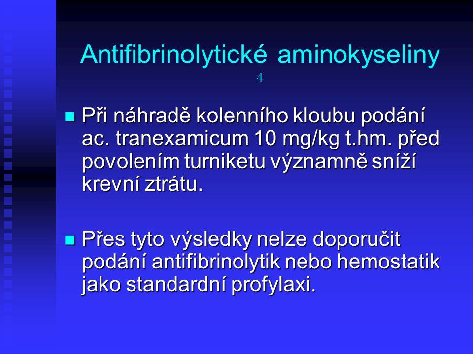 Antifibrinolytické aminokyseliny 4 Při náhradě kolenního kloubu podání ac. tranexamicum 10 mg/kg t.hm. před povolením turniketu významně sníží krevní