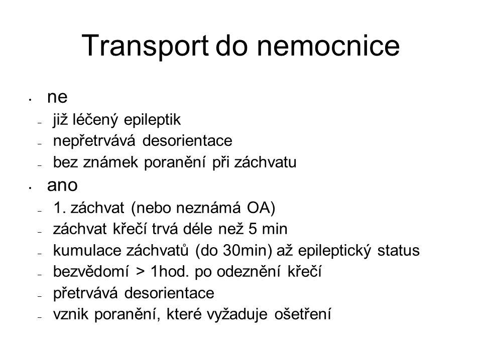 Transport do nemocnice ne – již léčený epileptik – nepřetrvává desorientace – bez známek poranění při záchvatu ano – 1. záchvat (nebo neznámá OA) – zá