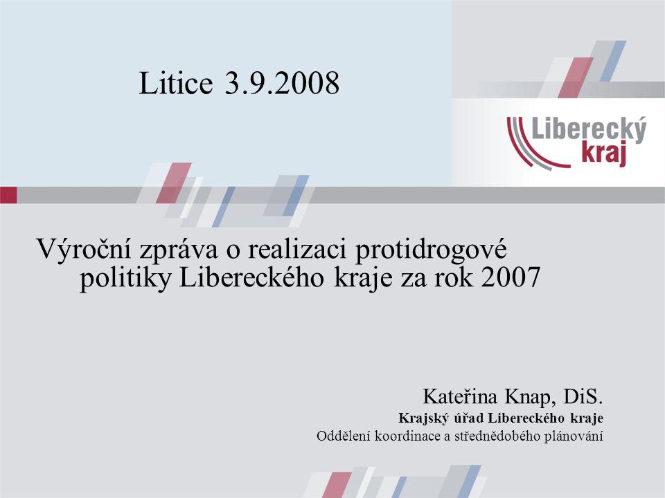 Litice 3.9.2008 Výroční zpráva o realizaci protidrogové politiky Libereckého kraje za rok 2007 Kateřina Knap, DiS.