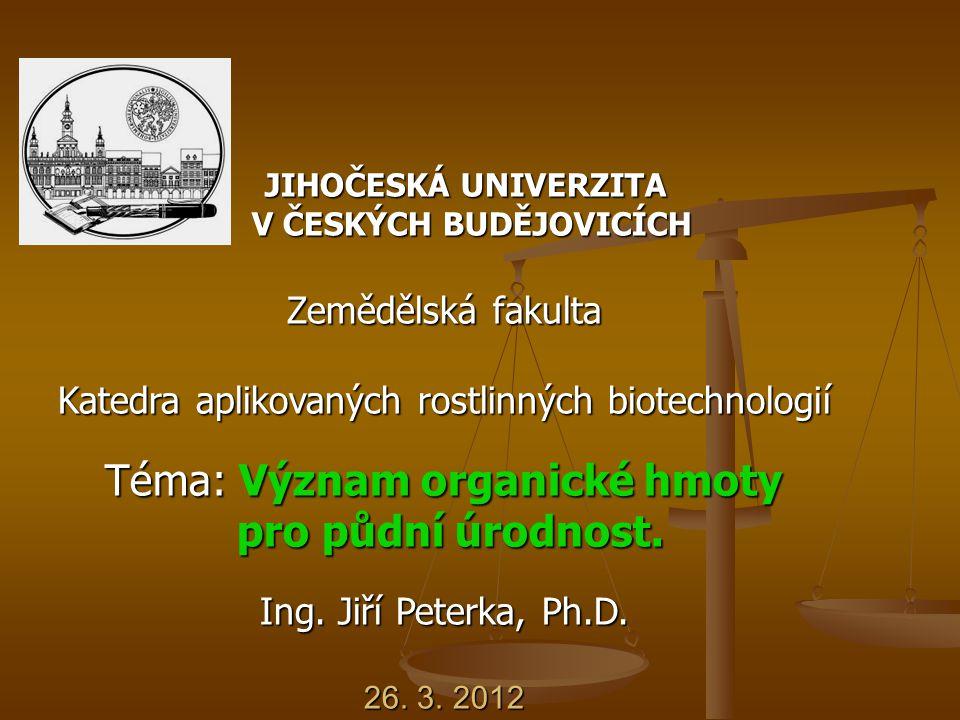 JIHOČESKÁ UNIVERZITA JIHOČESKÁ UNIVERZITA V ČESKÝCH BUDĚJOVICÍCH Zemědělská fakulta V ČESKÝCH BUDĚJOVICÍCH Zemědělská fakulta Katedra aplikovaných rostlinných biotechnologií Téma: Význam organické hmoty pro půdní úrodnost.