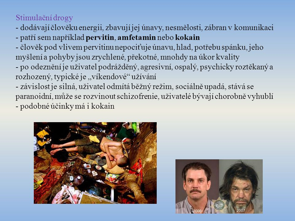 Tlumivé drogy - látky užívané pro uklidnění, tišení bolesti, antidepresiva - velmi návykové a devastující jsou různé léky (na spaní, sedativa, antidepresiva…) - z drog je to heroin, navozuje fyzický útlum, pocit blaženosti a klidu - po 10 hodinách nastupuje abstinenční syndrom (neklid, úzkost, průjem, bolest svalů a útrob) - po užití se zpomaluje metabolizmus (zácpa, nechutenství), je utlumeno dechové centrum - modrání kůže z nedostatku kyslíku, snadné předávkování - uživatel rychle chátrá, je netečný, může se nakazit žloutenkou nebo virem HIV