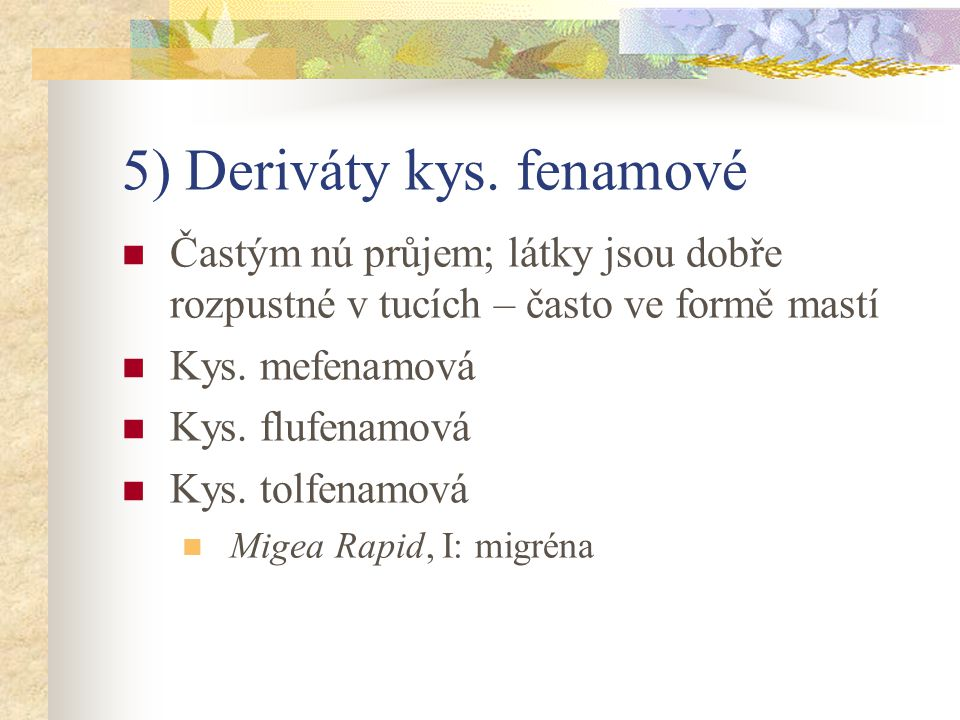 5) Deriváty kys. fenamové Častým nú průjem; látky jsou dobře rozpustné v tucích – často ve formě mastí Kys. mefenamová Kys. flufenamová Kys. tolfenamo