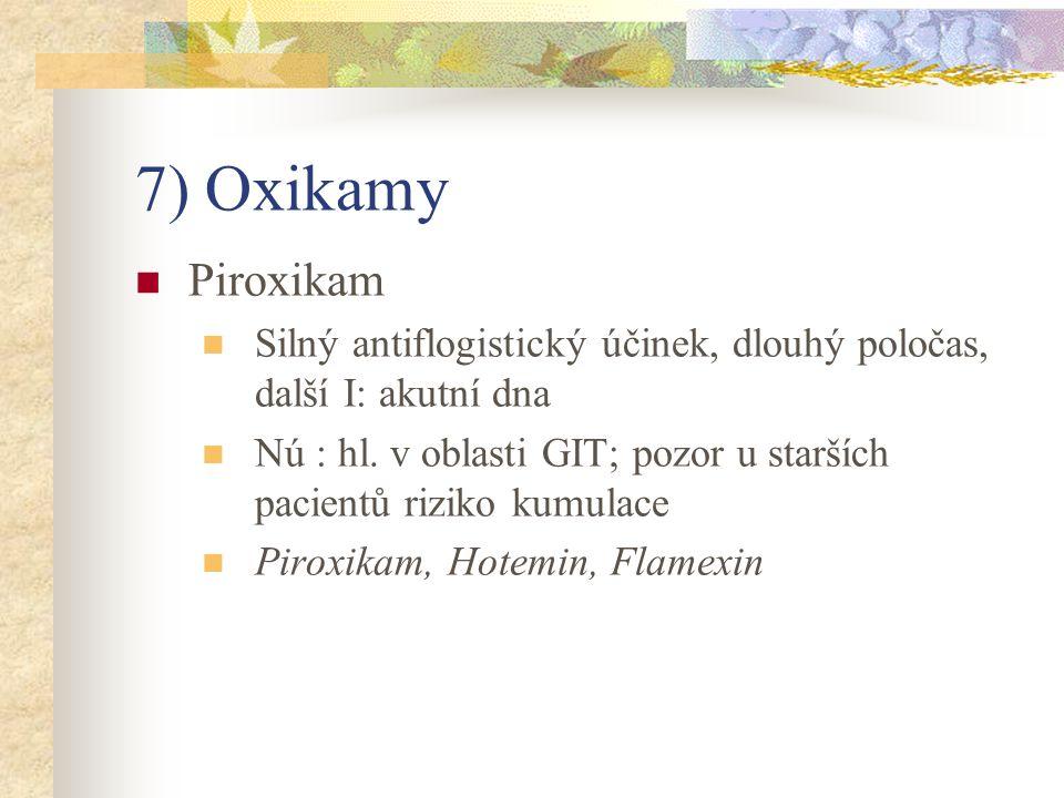 7) Oxikamy Piroxikam Silný antiflogistický účinek, dlouhý poločas, další I: akutní dna Nú : hl. v oblasti GIT; pozor u starších pacientů riziko kumula