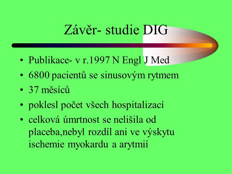 Závěr- studie DIG Publikace- v r.1997 N Engl J Med 6800 pacientů se sinusovým rytmem 37 měsíců poklesl počet všech hospitalizací celková úmrtnost se n
