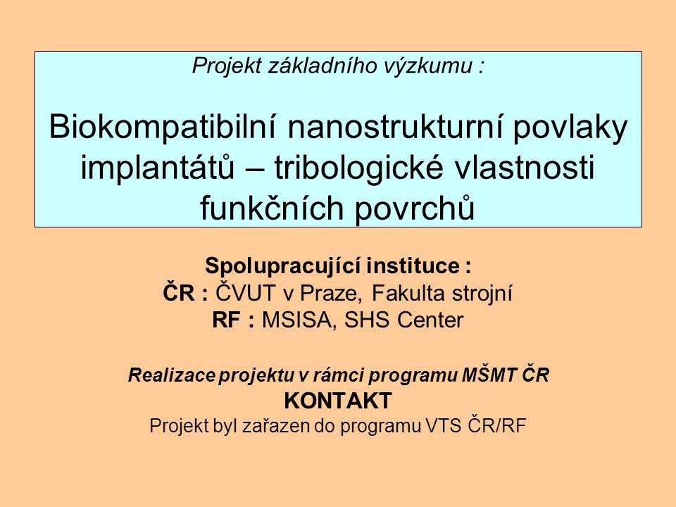 Projekt základního výzkumu : Biokompatibilní nanostrukturní povlaky implantátů – tribologické vlastnosti funkčních povrchů Spolupracující instituce : ČR : ČVUT v Praze, Fakulta strojní RF : MSISA, SHS Center Realizace projektu v rámci programu MŠMT ČR KONTAKT Projekt byl zařazen do programu VTS ČR/RF