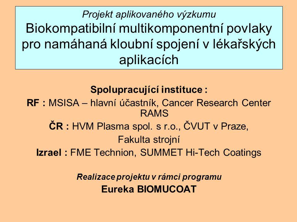Projekt aplikovaného výzkumu Biokompatibilní multikomponentní povlaky pro namáhaná kloubní spojení v lékařských aplikacích Spolupracující instituce : RF : MSISA – hlavní účastník, Cancer Research Center RAMS ČR : HVM Plasma spol.