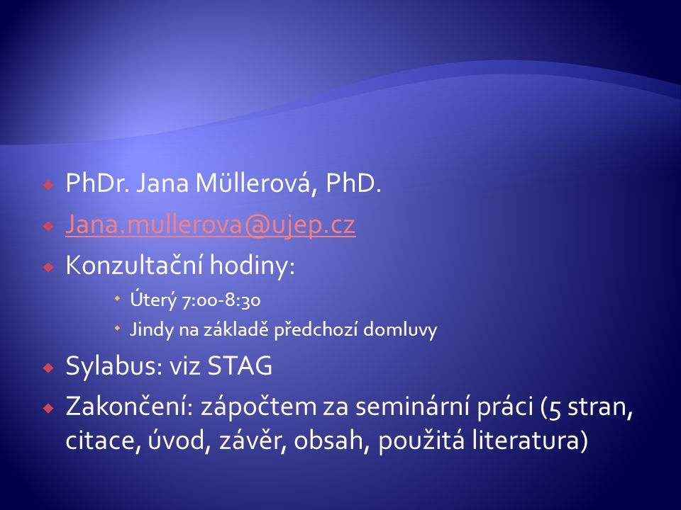  PhDr. Jana Müllerová, PhD.  Jana.mullerova@ujep.cz Jana.mullerova@ujep.cz  Konzultační hodiny:  Úterý 7:00-8:30  Jindy na základě předchozí doml