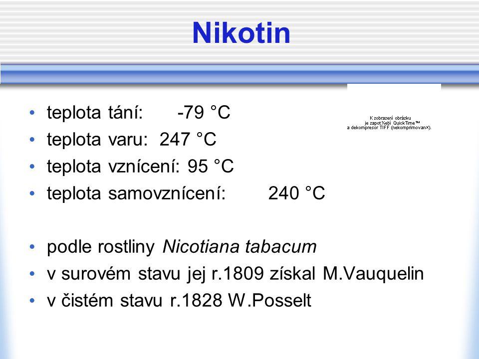 Nikotin teplota tání: -79 °C teplota varu: 247 °C teplota vznícení: 95 °C teplota samovznícení:240 °C podle rostliny Nicotiana tabacum v surovém stavu jej r.1809 získal M.Vauquelin v čistém stavu r.1828 W.Posselt