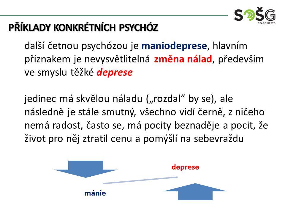 """PŘÍKLADY KONKRÉTNÍCH PSYCHÓZ PŘÍKLADY KONKRÉTNÍCH PSYCHÓZ další četnou psychózou je maniodeprese, hlavním příznakem je nevysvětlitelná změna nálad, především ve smyslu těžké deprese jedinec má skvělou náladu (""""rozdal by se), ale následně je stále smutný, všechno vidí černě, z ničeho nemá radost, často se, má pocity beznaděje a pocit, že život pro něj ztratil cenu a pomýšlí na sebevraždu deprese mánie"""