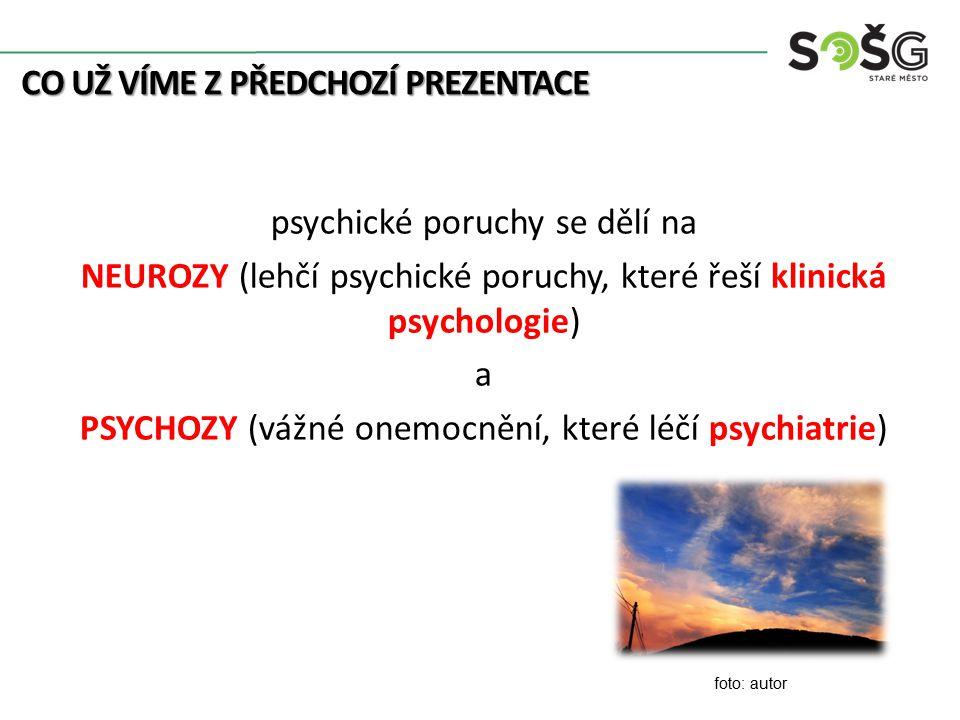 CO UŽ VÍME Z PŘEDCHOZÍ PREZENTACE psychické poruchy se dělí na NEUROZY (lehčí psychické poruchy, které řeší klinická psychologie) a PSYCHOZY (vážné onemocnění, které léčí psychiatrie) foto: autor