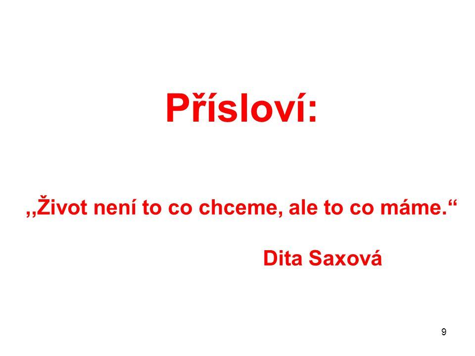 """9 Přísloví:,,Život není to co chceme, ale to co máme."""" Dita Saxová"""