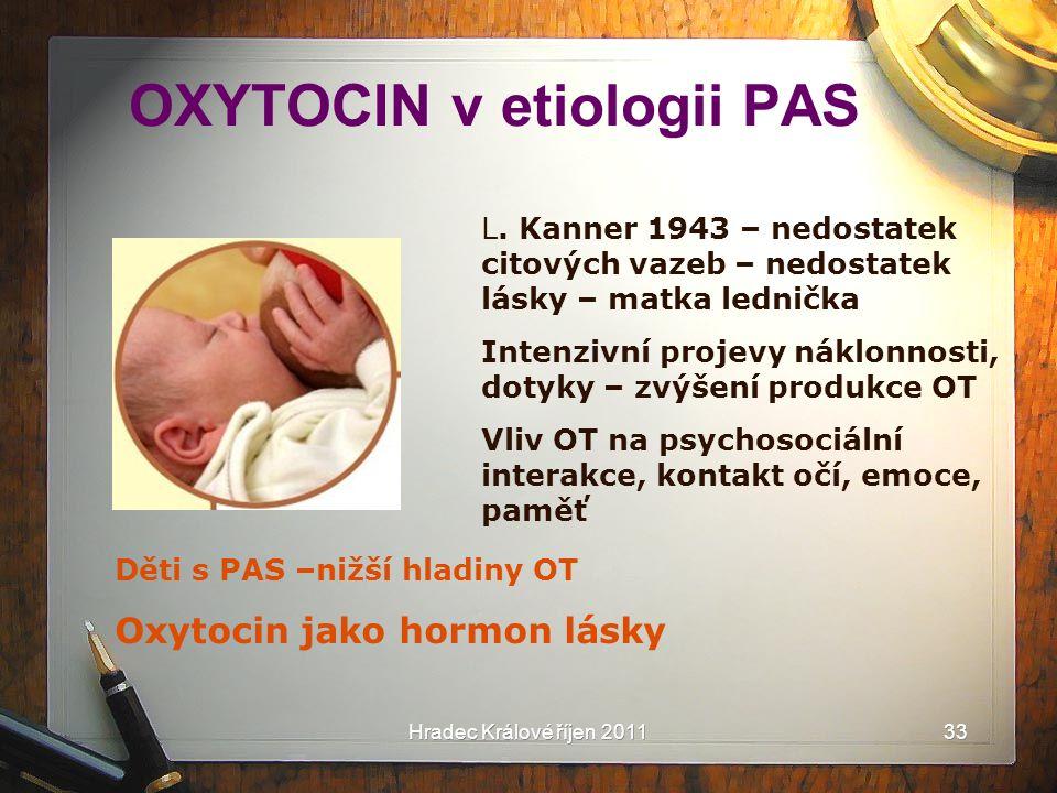 Hradec Králové říjen 2011 OXYTOCIN v etiologii PAS L. Kanner 1943 – nedostatek citových vazeb – nedostatek lásky – matka lednička Intenzivní projevy n