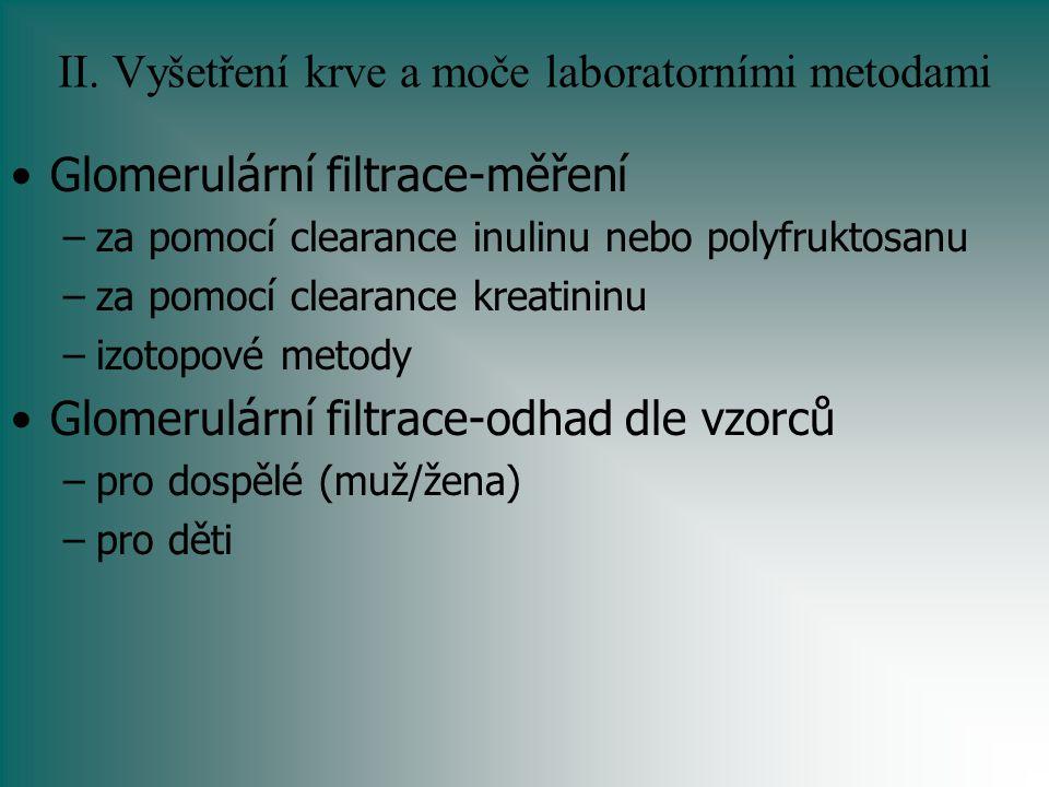 II. Vyšetření krve a moče laboratorními metodami Glomerulární filtrace-měření –za pomocí clearance inulinu nebo polyfruktosanu –za pomocí clearance kr