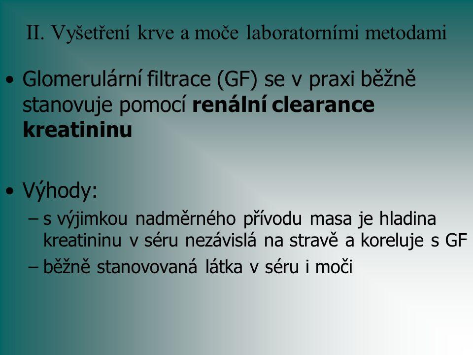 II. Vyšetření krve a moče laboratorními metodami Glomerulární filtrace (GF) se v praxi běžně stanovuje pomocí renální clearance kreatininu Výhody: –s