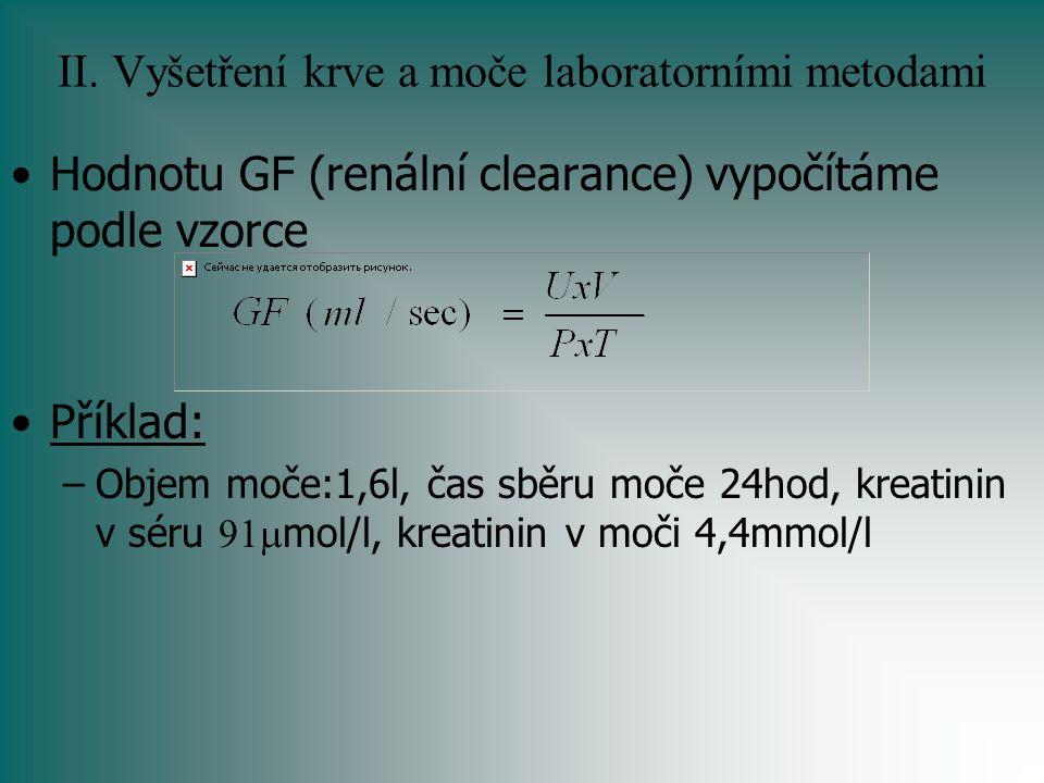 II. Vyšetření krve a moče laboratorními metodami Hodnotu GF (renální clearance) vypočítáme podle vzorce Příklad: –Objem moče:1,6l, čas sběru moče 24ho