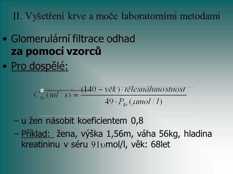 II. Vyšetření krve a moče laboratorními metodami Glomerulární filtrace odhad za pomocí vzorců Pro dospělé: –u žen násobit koeficientem 0,8 –Příklad: ž