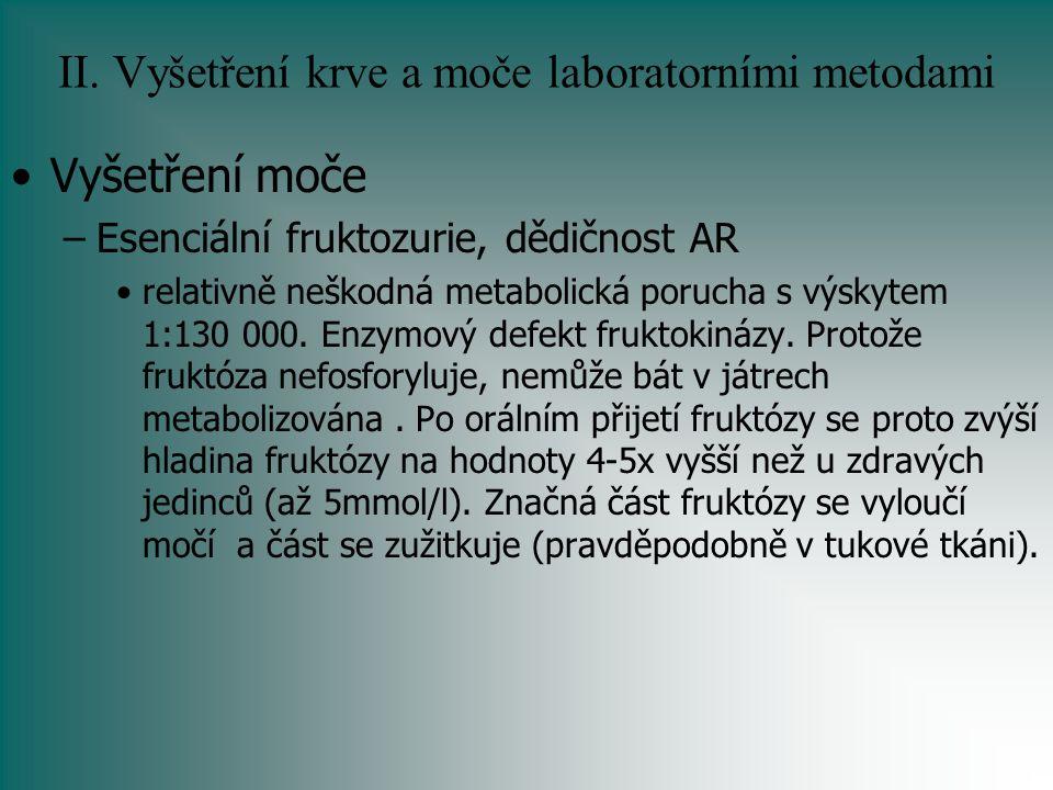 II. Vyšetření krve a moče laboratorními metodami Vyšetření moče –Esenciální fruktozurie, dědičnost AR relativně neškodná metabolická porucha s výskyte