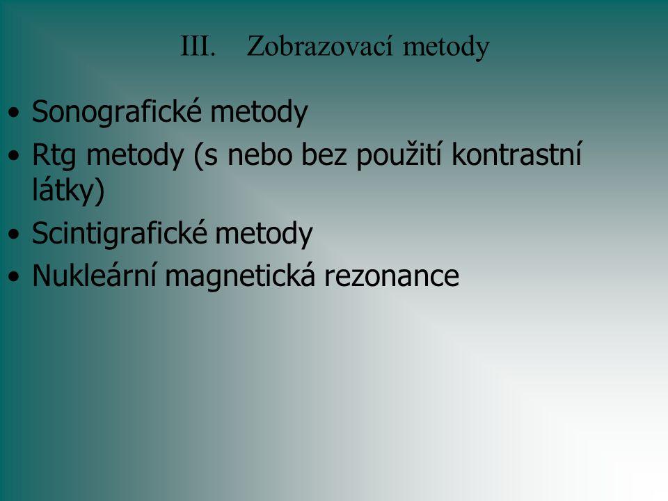III.Zobrazovací metody Sonografické metody Rtg metody (s nebo bez použití kontrastní látky) Scintigrafické metody Nukleární magnetická rezonance