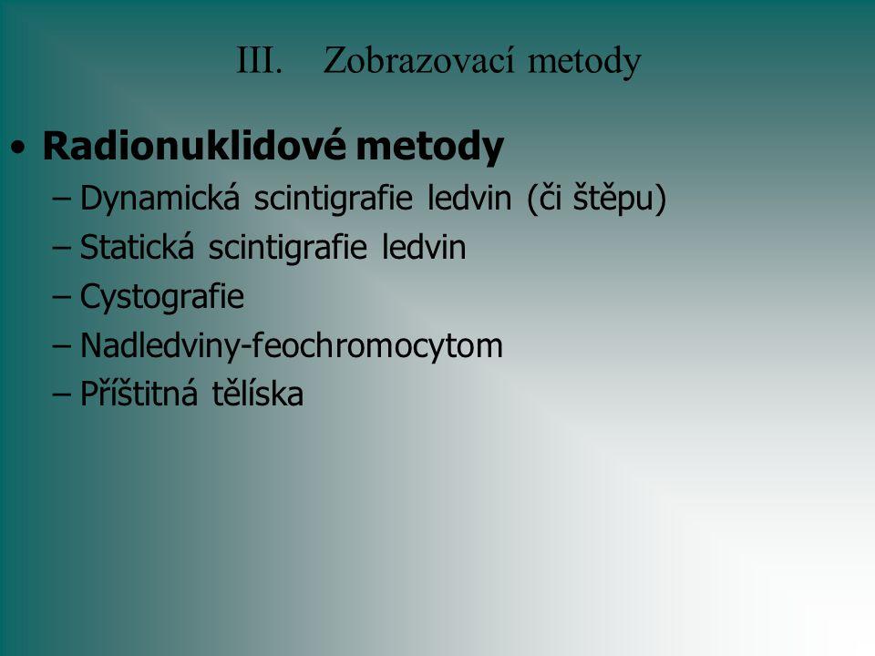 III.Zobrazovací metody Radionuklidové metody –Dynamická scintigrafie ledvin (či štěpu) –Statická scintigrafie ledvin –Cystografie –Nadledviny-feochrom