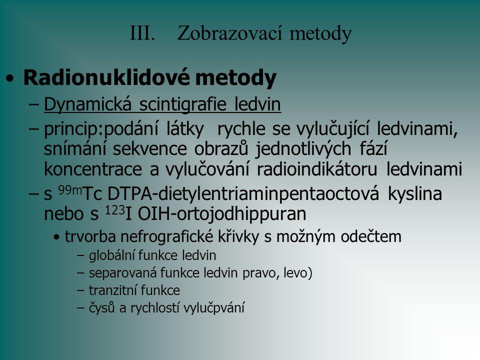 III.Zobrazovací metody Radionuklidové metody –Dynamická scintigrafie ledvin –princip:podání látky rychle se vylučující ledvinami, snímání sekvence obr