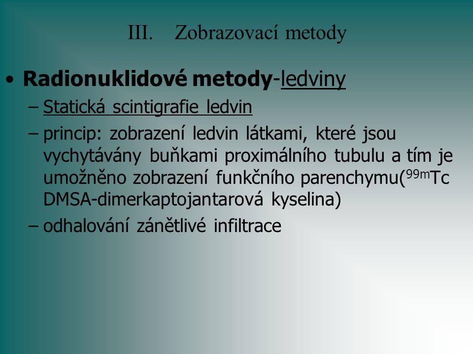 III.Zobrazovací metody Radionuklidové metody-ledviny –Statická scintigrafie ledvin –princip: zobrazení ledvin látkami, které jsou vychytávány buňkami