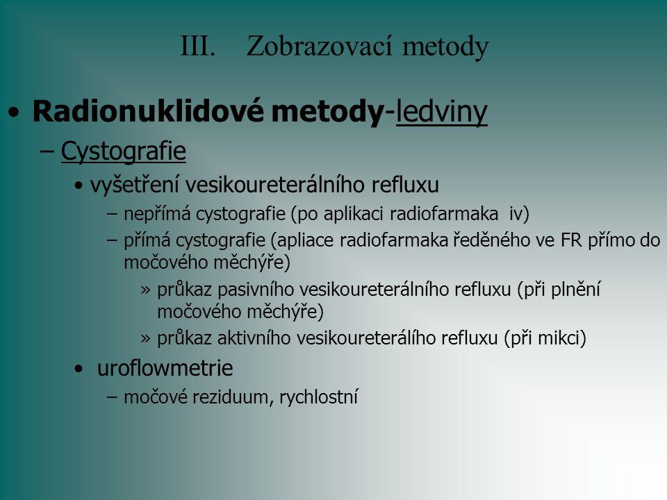 III.Zobrazovací metody Radionuklidové metody-ledviny –Cystografie vyšetření vesikoureterálního refluxu –nepřímá cystografie (po aplikaci radiofarmaka