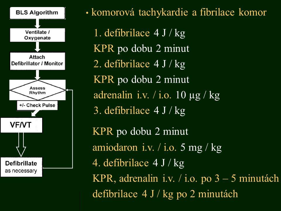komorová tachykardie a fibrilace komor 1. defibrilace 4 J / kg KPR po dobu 2 minut 2. defibrilace 4 J / kg KPR po dobu 2 minut adrenalin i.v. / i.o. 1