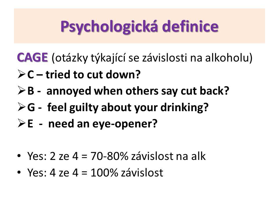 Psychologická definice CAGE CAGE (otázky týkající se závislosti na alkoholu)  C – tried to cut down?  B - annoyed when others say cut back?  G - fe