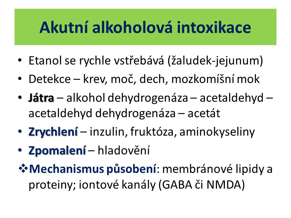 Akutní alkoholová intoxikace Etanol se rychle vstřebává (žaludek-jejunum) Detekce – krev, moč, dech, mozkomíšní mok Játra Játra – alkohol dehydrogenáz