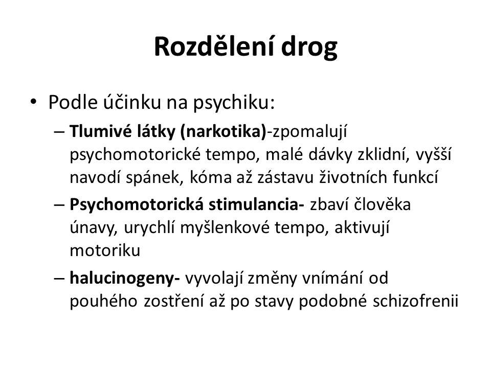 Rozdělení drog Podle účinku na psychiku: – Tlumivé látky (narkotika)-zpomalují psychomotorické tempo, malé dávky zklidní, vyšší navodí spánek, kóma až